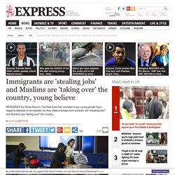 Immigrants stealing jobs and Muslims taking over the country youngsters believe