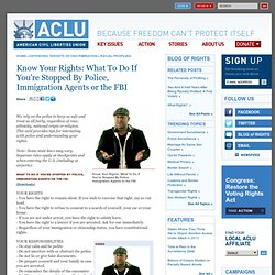 Know Your Rights: What To Do If You're Stopped By Police, Immigration Agents or the FBI