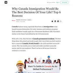 Why Canada Immigration Would Be The Best Decision Of Your Life? Top 6 Reasons