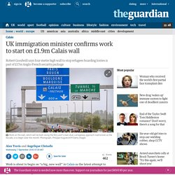 UK immigration minister confirms work to start on £1.9m Calais wall
