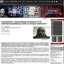 Immigration : Serge Menga réveillera-t-il le national-socialiste qui dort en chaque Allemand ? - Egalite et Réconciliation