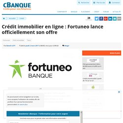 Crédit immobilier en ligne : Fortuneo lance officiellement son offre