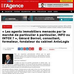 """""""Les agents immobiliers menacés par le marché de particulier à particulier, INFO ou INTOX ?"""", Gérard Bornot, consultant, formateur, fondateur du cabinet AntoLogis"""