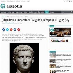 Çılgın Roma İmparatoru Caligula'nın Yaptığı 10 İlginç Şey