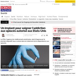 Un implant pour soigner l'addiction aux opiacés autorisé aux Etats-Unis