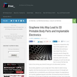 Graphene Inks May Lead to 3D Printable Body Parts and Implantable Electronics