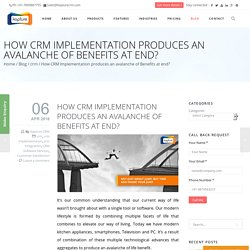 How CRM Implementation produces an avalanche of Benefits at end?