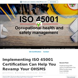 Implementing ISO 45001 Certification Can Help You Revamp Your OHSMS
