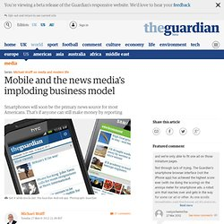 Mobile and the news media's imploding business model | Michael Wolff | Comment is free