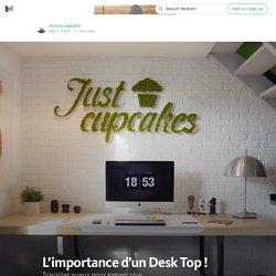 L'importance d'un Desk Top ! — Le prix de l'indépendance.