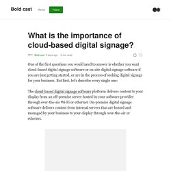 What is the importance of cloud-based digital signage?