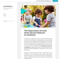 The Importance of Early Home Based Childcare in Auckland – littleclimbers