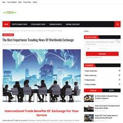 The Best Importance Treading News Of Worldwide Exchange