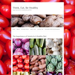 The Importance of Variety In A Healthy Diet - Think, Eat, Be Healthy