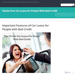 Important Features of Car Loans for People with Bad Credit – Hassle Free Car Loans for People With Bad Credit