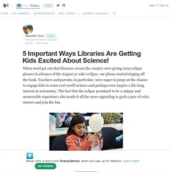 5 Important Ways Libraries Are Getting Kids Excited About Science!
