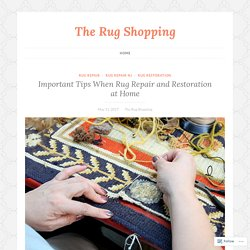 Important Tips When Rug Repair and Restoration at Home – The Rug Shopping