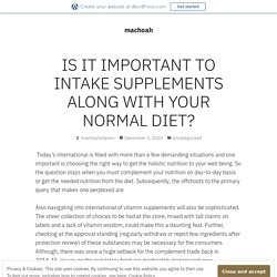IS IT IMPORTANT TO INTAKE SUPPLEMENTS ALONG WITH YOUR NORMAL DIET? – machoah