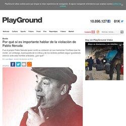 Por qué sí es importante hablar de la violación de Pablo Neruda