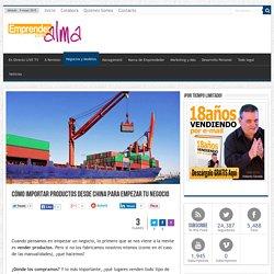 Cómo importar productos desde China para empezar tu negocio - Emprender Con Alma