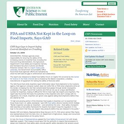 FDA and USDA Not Kept in the Loop on Food Imports, Says GAO ~ Newsroom ~ News from CSPI