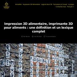 Impression 3D alimentaire, imprimante 3D pour aliments : une définition et un lexique complet - La Pâtisserie Numérique