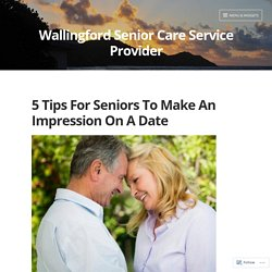 5 Tips For Seniors To Make An Impression On A Date – Wallingford Senior Care Service Provider