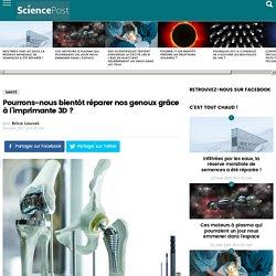 Pourrons-nous bientôt réparer nos genoux grâce à l'imprimante 3D ? - SciencePost