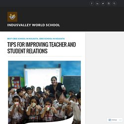 TIPS FOR IMPROVING TEACHER AND STUDENT RELATIONS – Indusvalley world school