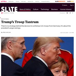 Trump's impulsive and counterproductive decision to remove U.S. troops from Germany.