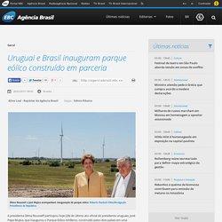 Uruguai e Brasil inauguram parque eólico construído em parceria