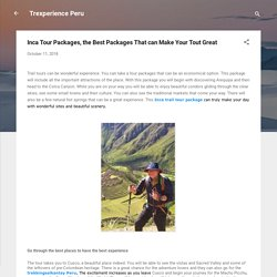 Inca Tour Packages, the Best Packages That can Make Your Tout Great