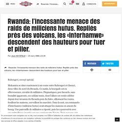 Rwanda: l'incessante menace des raids de miliciens hutus. Repliés près des volcans, les «Interhamwe» descendent des hauteurs pour tuer et piller.