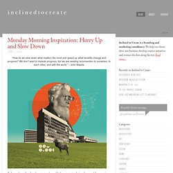 Inclined to Create » Blog Archive » Monday Morning Inspiration: Hurry Up and Slow Down