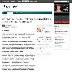 Online - Shirky: The Shock of Inclusion and New Roles for News in the Fabric of Society