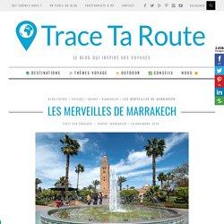 J'ai visité MARRAKECH en 3 jours : mes incontournables et impressions - Blog Voyage Trace Ta Route