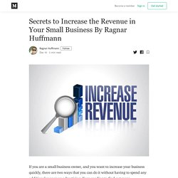 Secrets to Increase the Revenue in Your Small Business By Ragnar Huffmann