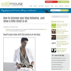How to increase your blog following. Just show a little chest is all.