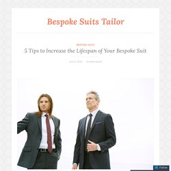 5 Tips to Increase the Lifespan of Your Bespoke Suit – Bespoke Suits Tailor