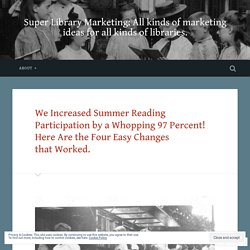 We Increased Summer Reading Participation by a Whopping 97 Percent! Here Are the Four Easy Changes that Worked. – Super Library Marketing: All kinds of marketing ideas for all kinds of libraries.