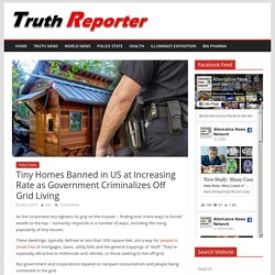 Tiny Homes Banned in US at Increasing Rate as Government Criminalizes Off Grid Living