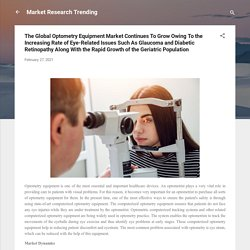 The Global Optometry Equipment Market Continues To Grow Owing To the Increasing Rate of Eye-Related Issues Such As Glaucoma and Diabetic Retinopathy Along With the Rapid Growth of the Geriatric Population