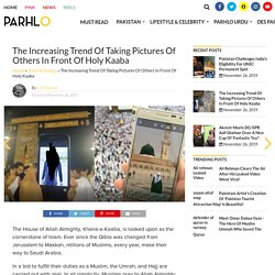 The Increasing Trend Of Taking Pictures Of Others In Front Of Holy Kaaba