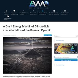 A Giant Energy Machine? 5 Incredible characteristics of the Bosnian Pyramid