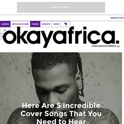 Here Are 5 Incredible Cover Songs That You Need to Hear OkayAfrica