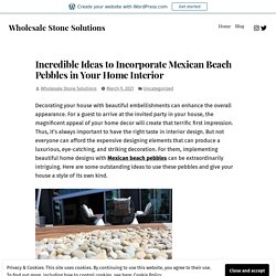 Incredible Ideas to Incorporate Mexican Beach Pebbles in Your Home Interior – Wholesale Stone Solutions