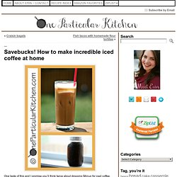 Savebucks! How to make incredible iced coffee at home « One Particular Kitchen