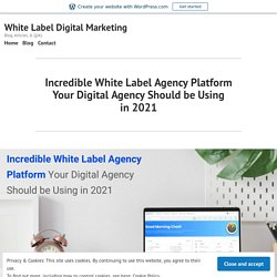 Incredible White Label Agency Platform Your Digital Agency Should be Using in 2021