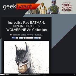 Incredibly Rad BATMAN, NINJA TURTLE & WOLVERINE ArtCollection