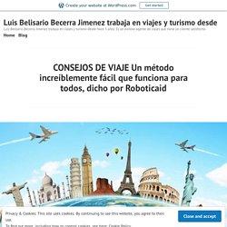 CONSEJOS DE VIAJE Un método increíblemente fácil que funciona para todos, dicho por Roboticaid – Luis Belisario Becerra Jimenez trabaja en viajes y turismo desde